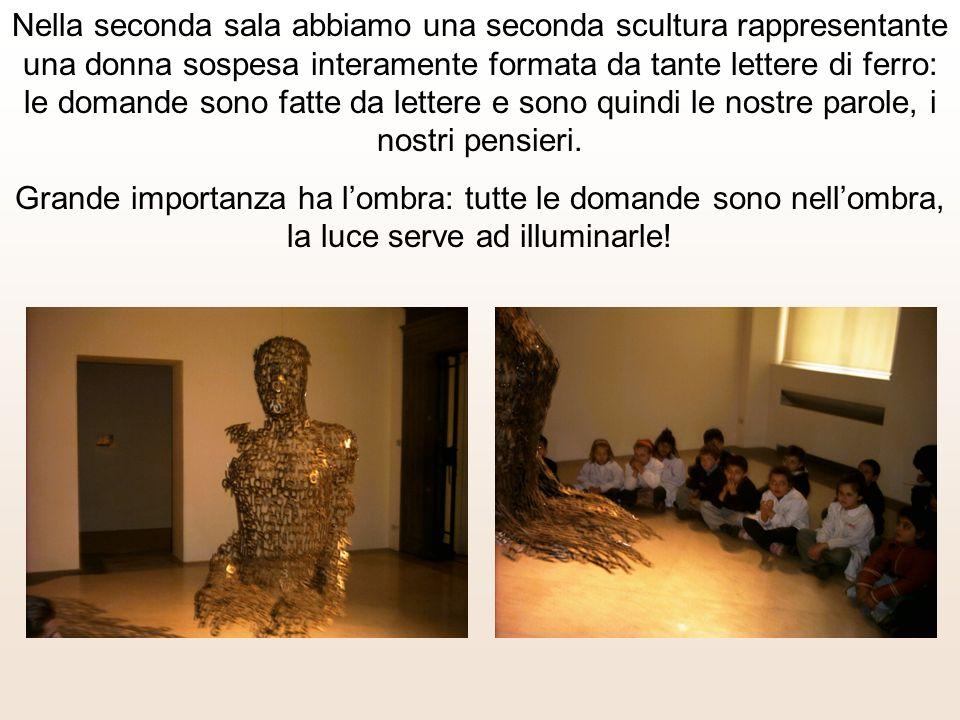 Nella seconda sala abbiamo una seconda scultura rappresentante una donna sospesa interamente formata da tante lettere di ferro: le domande sono fatte da lettere e sono quindi le nostre parole, i nostri pensieri.
