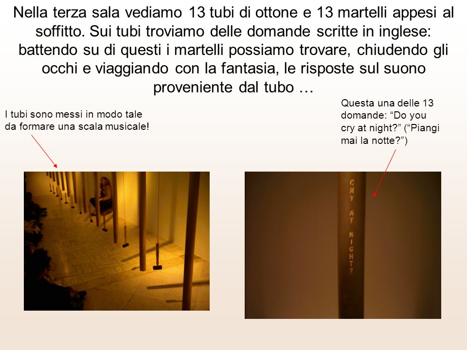Nella terza sala vediamo 13 tubi di ottone e 13 martelli appesi al soffitto.