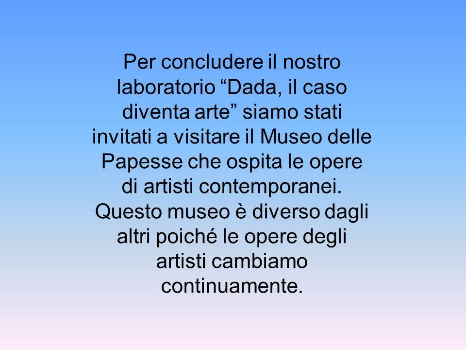 Per concludere il nostro laboratorio Dada, il caso diventa arte siamo stati invitati a visitare il Museo delle Papesse che ospita le opere di artisti contemporanei.
