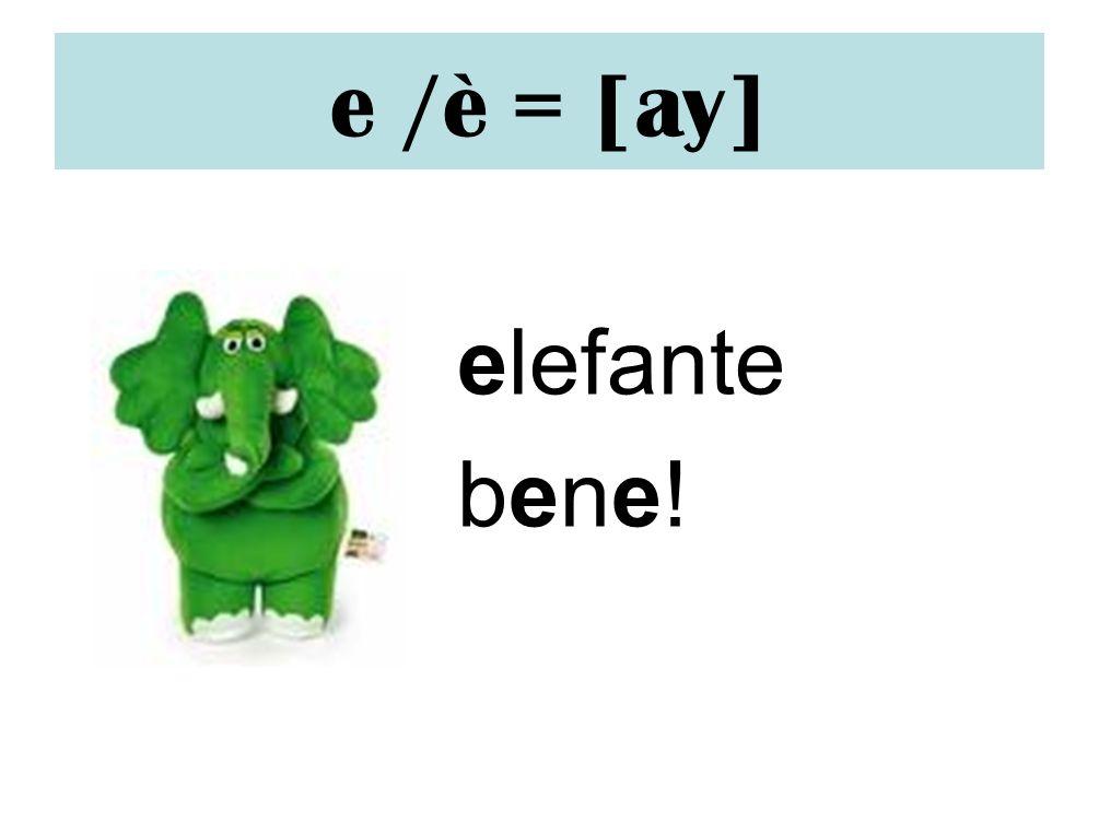 e /è = [ay] elefante bene!