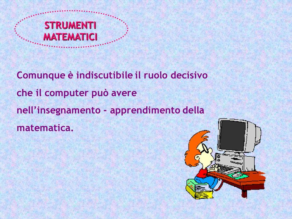 Comunque è indiscutibile il ruolo decisivo che il computer può avere nellinsegnamento - apprendimento della matematica. STRUMENTI MATEMATICI