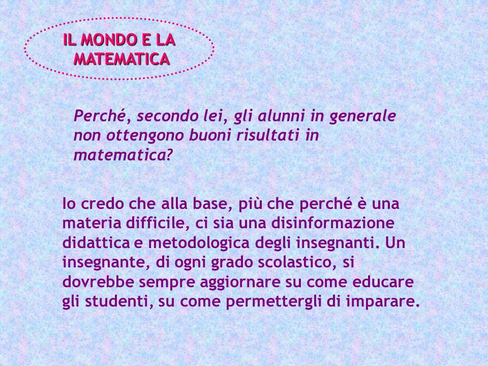 Perché, secondo lei, gli alunni in generale non ottengono buoni risultati in matematica? IL MONDO E LA MATEMATICA MATEMATICA Io credo che alla base, p