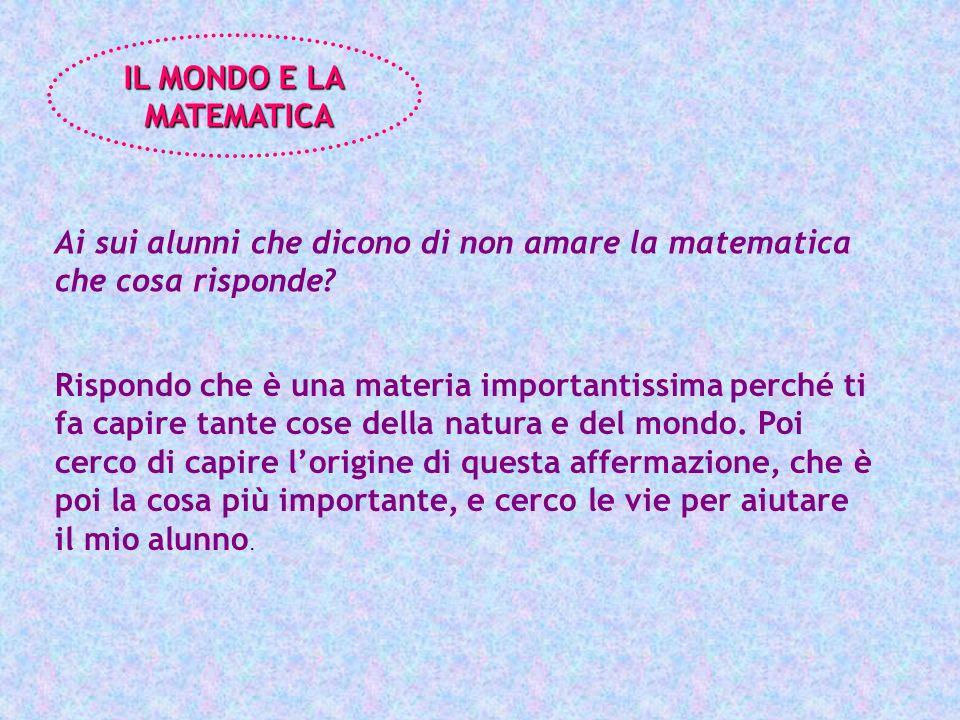 IL MONDO E LA MATEMATICA MATEMATICA Ai sui alunni che dicono di non amare la matematica che cosa risponde? Rispondo che è una materia importantissima