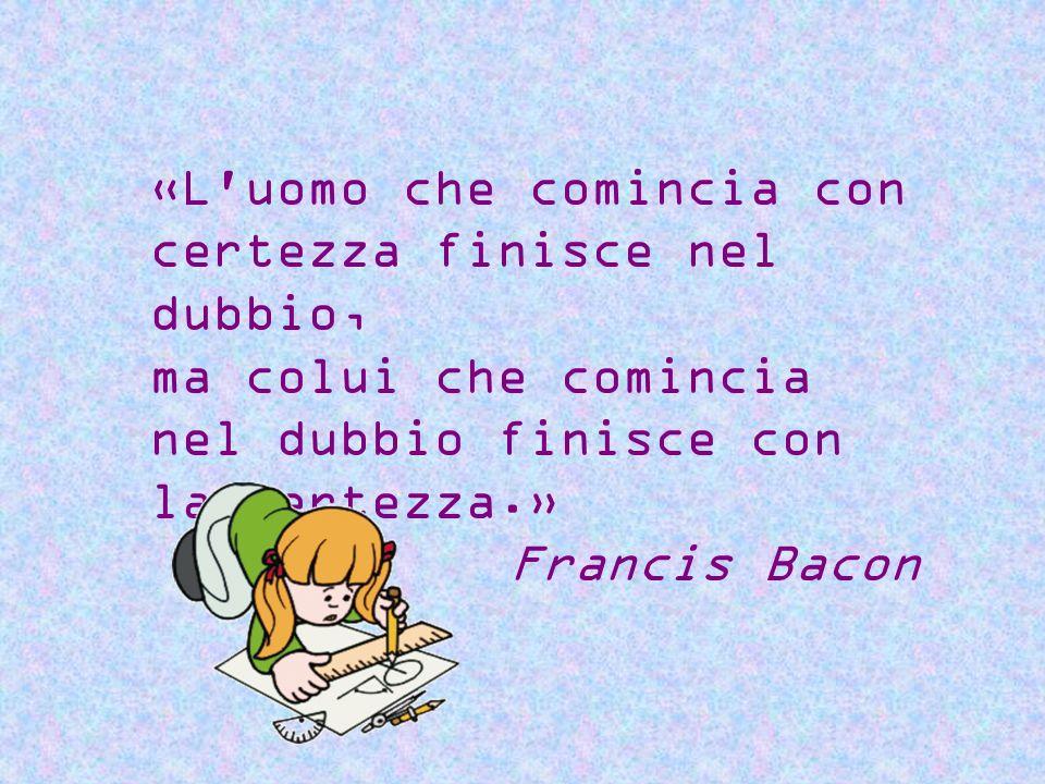 «L'uomo che comincia con certezza finisce nel dubbio, ma colui che comincia nel dubbio finisce con la certezza.» Francis Bacon