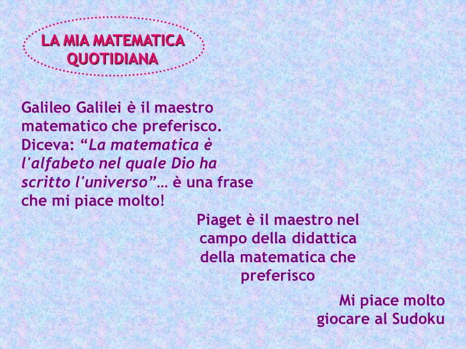 Galileo Galilei è il maestro matematico che preferisco. Diceva: La matematica è l'alfabeto nel quale Dio ha scritto l'universo… è una frase che mi pia