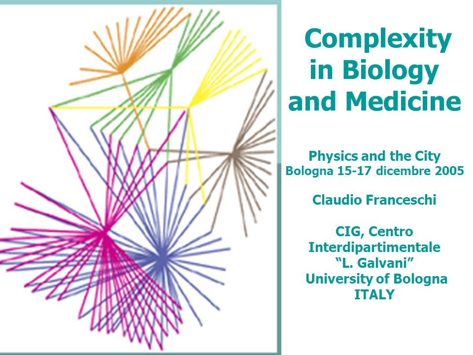 Complexity in Biology and Medicine Physics and the City Bologna 15-17 dicembre 2005 Claudio Franceschi CIG, Centro Interdipartimentale L. Galvani Univ