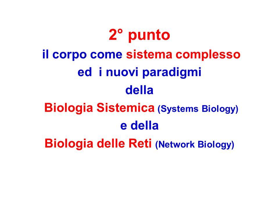 2° punto il corpo come sistema complesso ed i nuovi paradigmi della Biologia Sistemica (Systems Biology) e della Biologia delle Reti (Network Biology)