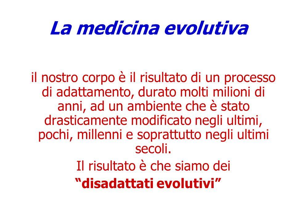 La medicina evolutiva il nostro corpo è il risultato di un processo di adattamento, durato molti milioni di anni, ad un ambiente che è stato drasticam