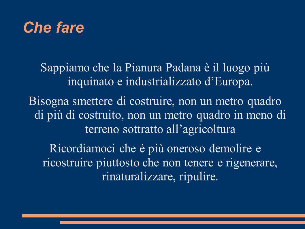 Che fare Sappiamo che la Pianura Padana è il luogo più inquinato e industrializzato dEuropa. Bisogna smettere di costruire, non un metro quadro di più