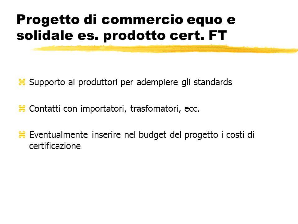 Progetto di commercio equo e solidale es. prodotto cert. FT zSupporto ai produttori per adempiere gli standards zContatti con importatori, trasfomator