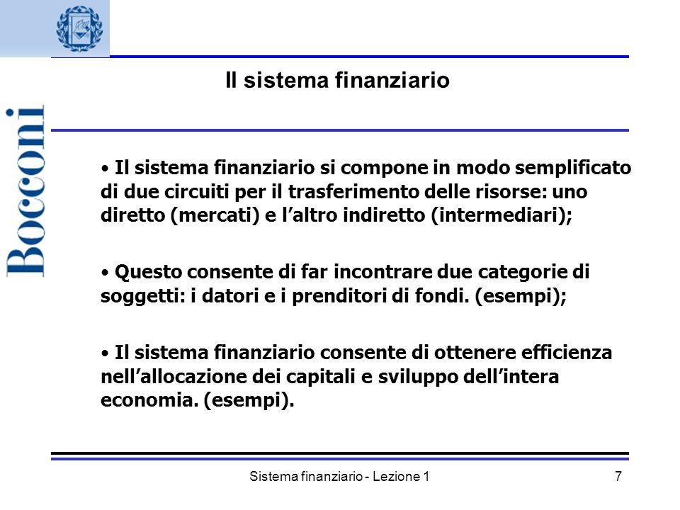 Sistema finanziario - Lezione 18 Il sistema finanziario si compone in modo semplificato di due circuiti per il trasferimento delle risorse: uno diretto (mercati) e laltro indiretto (intermediari); Questo consente di far incontrare due categorie di soggetti: i datori e i prenditori di fondi.