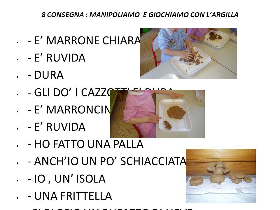 8 CONSEGNA : MANIPOLIAMO E GIOCHIAMO CON LARGILLA - E MARRONE CHIARA - E RUVIDA - DURA - GLI DO I CAZZOTTI E DURA - E MARRONCINA - E RUVIDA - HO FATTO