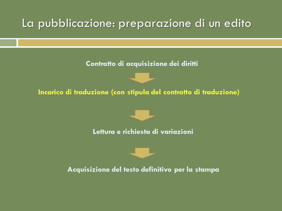 La pubblicazione: preparazione di un edito Contratto di acquisizione dei diritti Incarico di traduzione (con stipula del contratto di traduzione) Lettura e richiesta di variazioni Acquisizione del testo definitivo per la stampa
