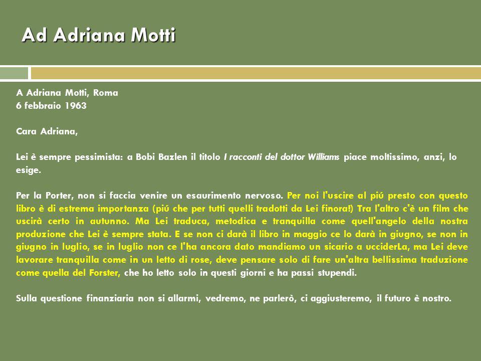 Ad Adriana Motti A Adriana Motti, Roma 6 febbraio 1963 Cara Adriana, Lei è sempre pessimista: a Bobi Bazlen il titolo I racconti del dottor Williams piace moltissimo, anzi, lo esige.