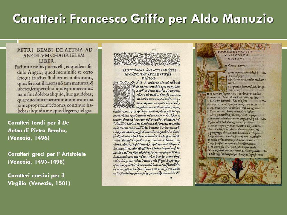 Caratteri: Francesco Griffo per Aldo Manuzio Caratteri greci per l Aristotele (Venezia, 1495-1498) Caratteri corsivi per il Virgilio (Venezia, 1501) C