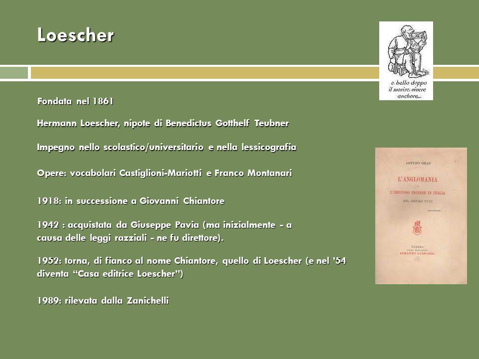 Loescher Fondata nel 1861 Hermann Loescher, nipote di Benedictus Gotthelf Teubner Impegno nello scolastico/universitario e nella lessicografia Opere:
