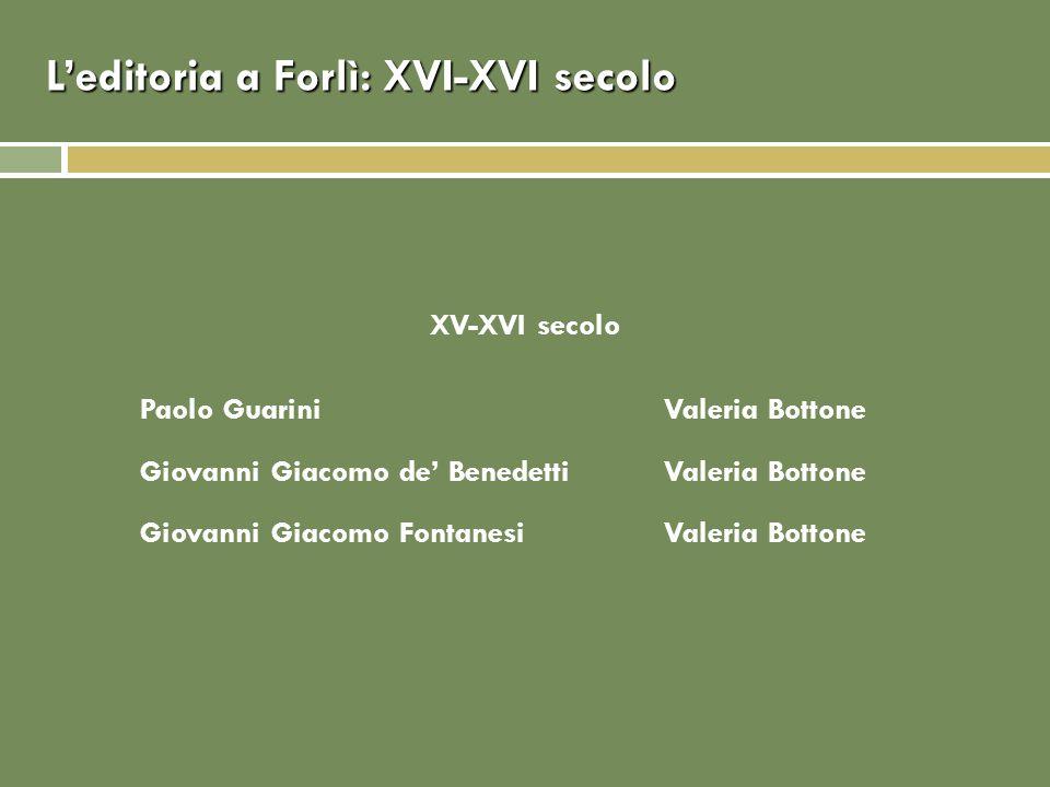 Leditoria a Forlì: XVI-XVI secolo XV-XVI secolo Paolo GuariniValeria Bottone Giovanni Giacomo de BenedettiValeria Bottone Giovanni Giacomo FontanesiVa