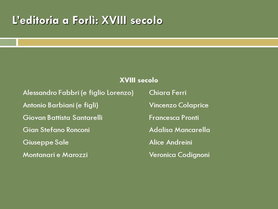 Leditoria a Forlì: XVIII secolo XVIII secolo Alessandro Fabbri (e figlio Lorenzo)Chiara Ferri Antonio Barbiani (e figli)Vincenzo Colaprice Giovan Batt