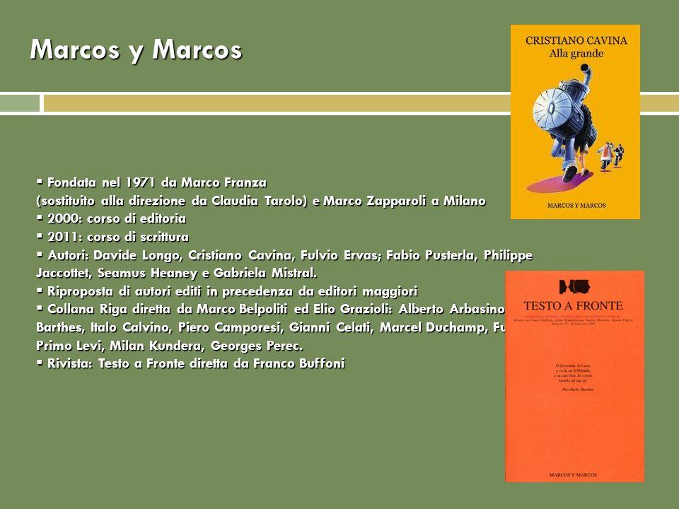 Marcos y Marcos Fondata nel 1971 da Marco Franza (sostituito alla direzione da Claudia Tarolo) e Marco Zapparoli a Milano Fondata nel 1971 da Marco Franza (sostituito alla direzione da Claudia Tarolo) e Marco Zapparoli a Milano 2000: corso di editoria 2000: corso di editoria 2011: corso di scrittura 2011: corso di scrittura Autori: Davide Longo, Cristiano Cavina, Fulvio Ervas; Fabio Pusterla, Philippe Jaccottet, Seamus Heaney e Gabriela Mistral.