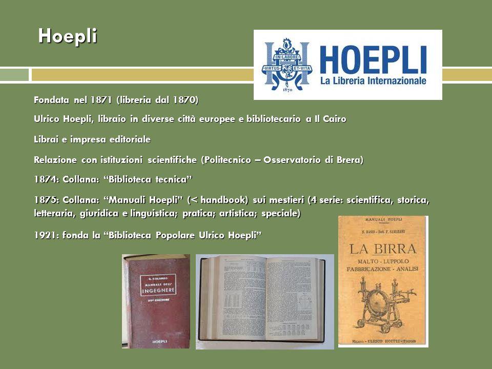 Hoepli 1921: fonda la Biblioteca Popolare Ulrico Hoepli 1875: Collana: Manuali Hoepli (< handbook) sui mestieri (4 serie: scientifica, storica, letter