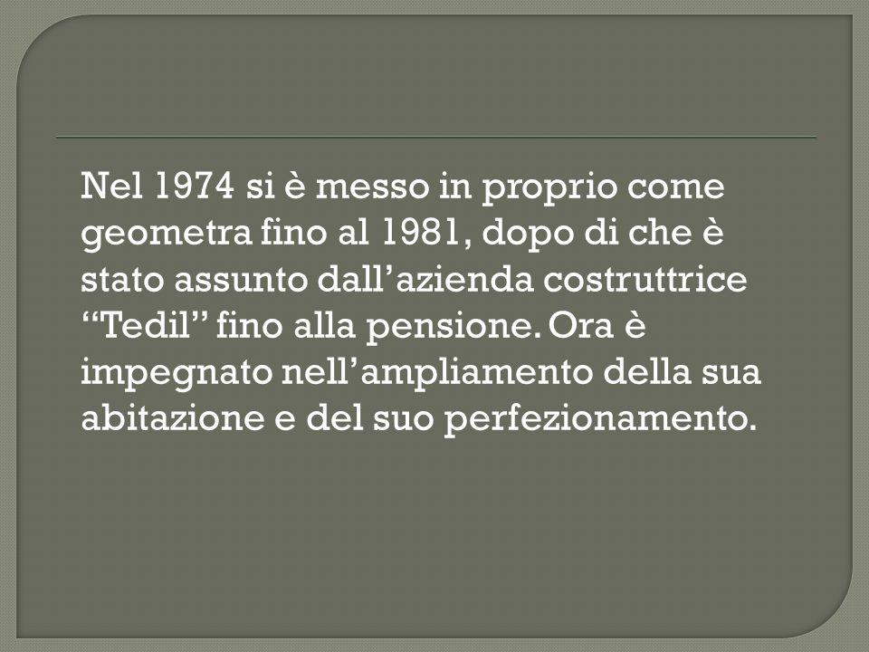 Nel 1974 si è messo in proprio come geometra fino al 1981, dopo di che è stato assunto dallazienda costruttrice Tedil fino alla pensione. Ora è impegn