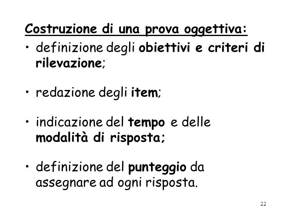 22 Costruzione di una prova oggettiva: definizione degli obiettivi e criteri di rilevazione; redazione degli item; indicazione del tempo e delle modal