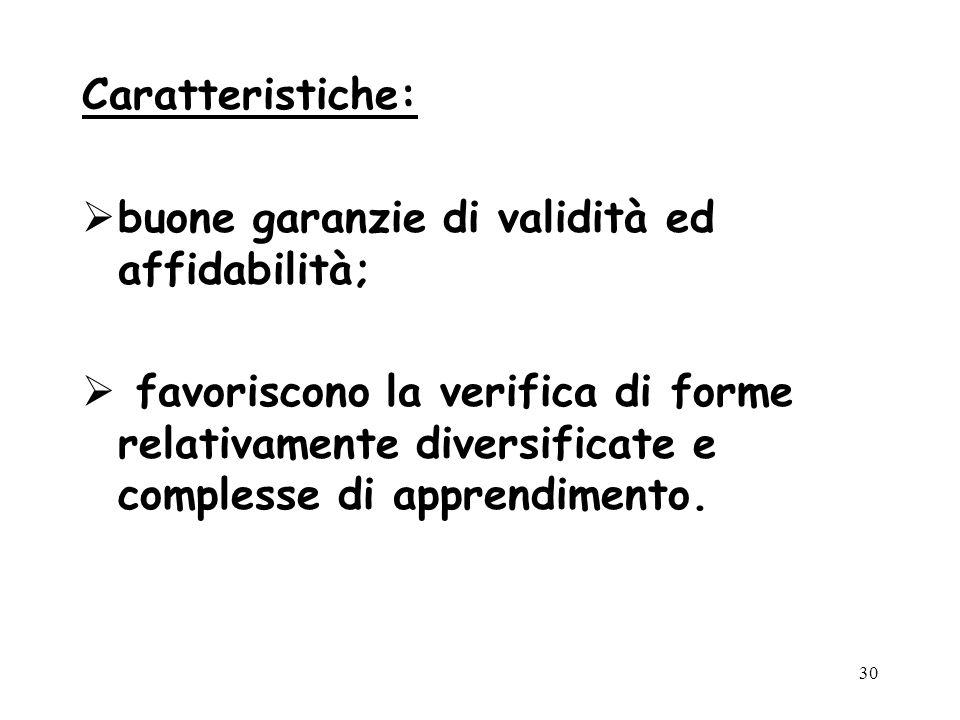 30 Caratteristiche: buone garanzie di validità ed affidabilità; favoriscono la verifica di forme relativamente diversificate e complesse di apprendime