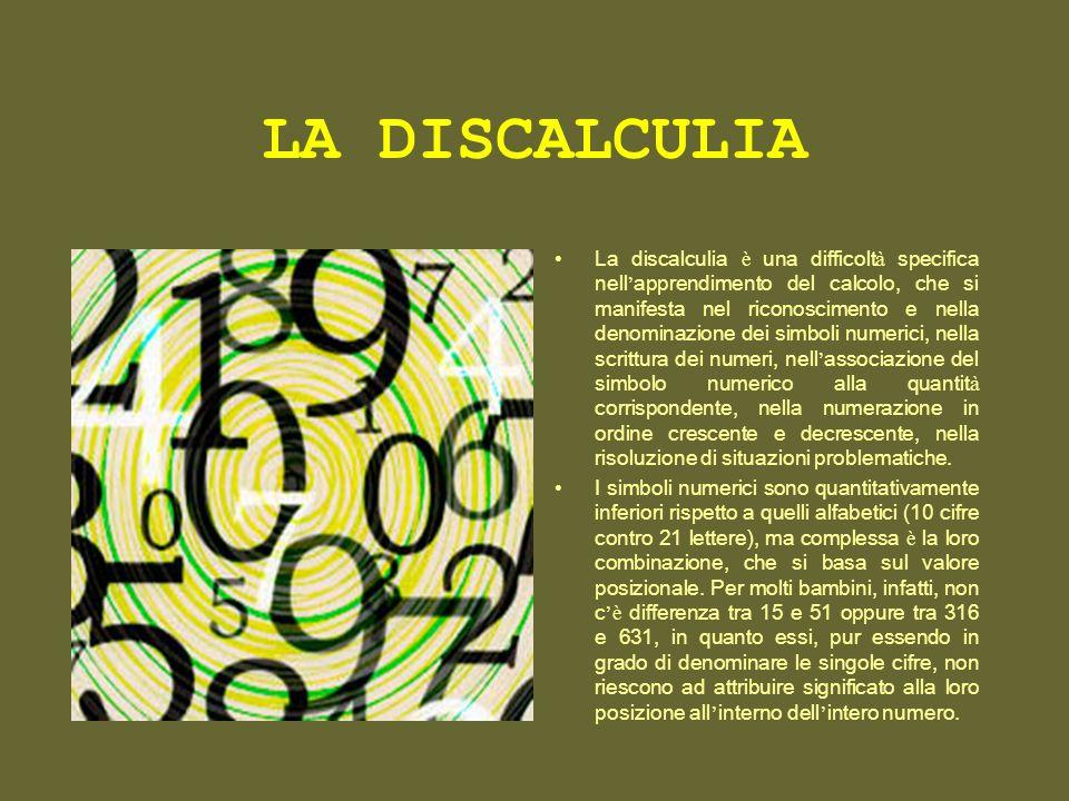 LA DISCALCULIA La discalculia è una difficolt à specifica nell apprendimento del calcolo, che si manifesta nel riconoscimento e nella denominazione de