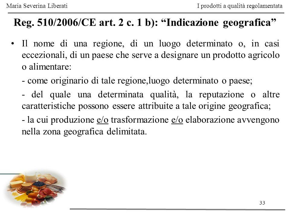 33 Reg. 510/2006/CE art. 2 c. 1 b): Indicazione geografica Il nome di una regione, di un luogo determinato o, in casi eccezionali, di un paese che ser