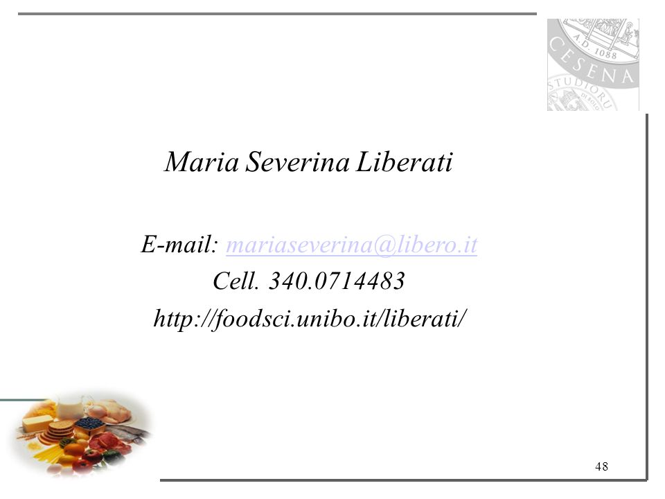 48 Maria Severina Liberati E-mail: mariaseverina@libero.itmariaseverina@libero.it Cell. 340.0714483 http://foodsci.unibo.it/liberati/