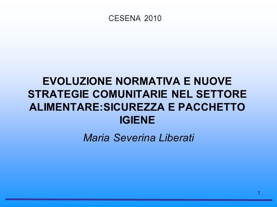 1 EVOLUZIONE NORMATIVA E NUOVE STRATEGIE COMUNITARIE NEL SETTORE ALIMENTARE:SICUREZZA E PACCHETTO IGIENE Maria Severina Liberati CESENA 2010