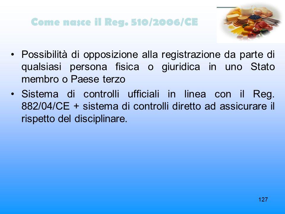 127 Come nasce il Reg. 510/2006/CE Possibilità di opposizione alla registrazione da parte di qualsiasi persona fisica o giuridica in uno Stato membro