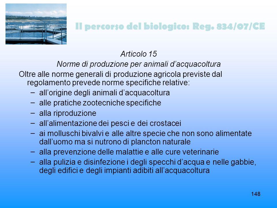148 Il percorso del biologico: Reg. 834/07/CE Articolo 15 Norme di produzione per animali dacquacoltura Oltre alle norme generali di produzione agrico
