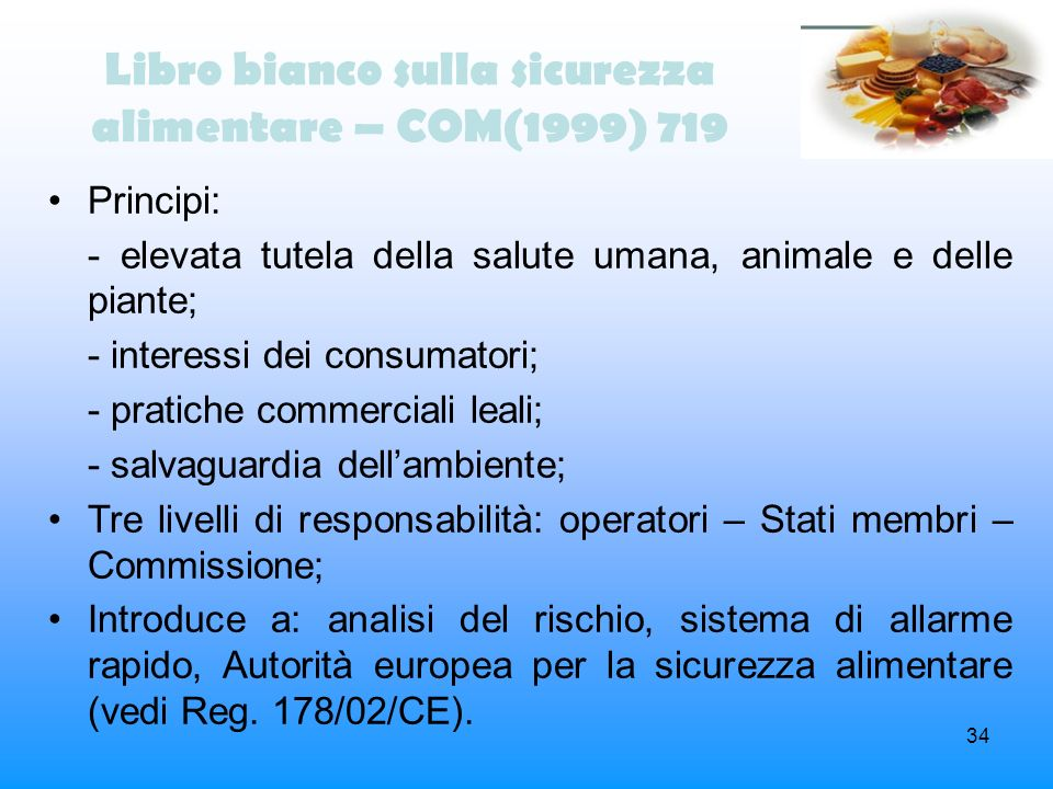 34 Libro bianco sulla sicurezza alimentare – COM(1999) 719 Principi: - elevata tutela della salute umana, animale e delle piante; - interessi dei cons