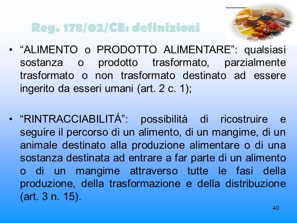 40 Reg. 178/02/CE: definizioni ALIMENTO o PRODOTTO ALIMENTARE: qualsiasi sostanza o prodotto trasformato, parzialmente trasformato o non trasformato d