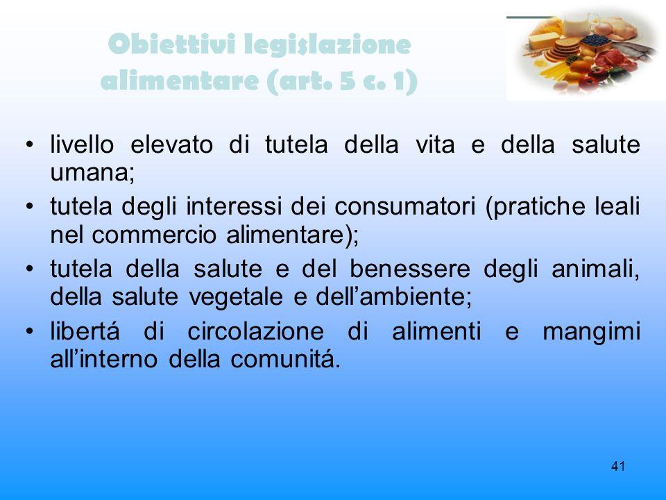 41 Obiettivi legislazione alimentare (art. 5 c. 1) livello elevato di tutela della vita e della salute umana; tutela degli interessi dei consumatori (
