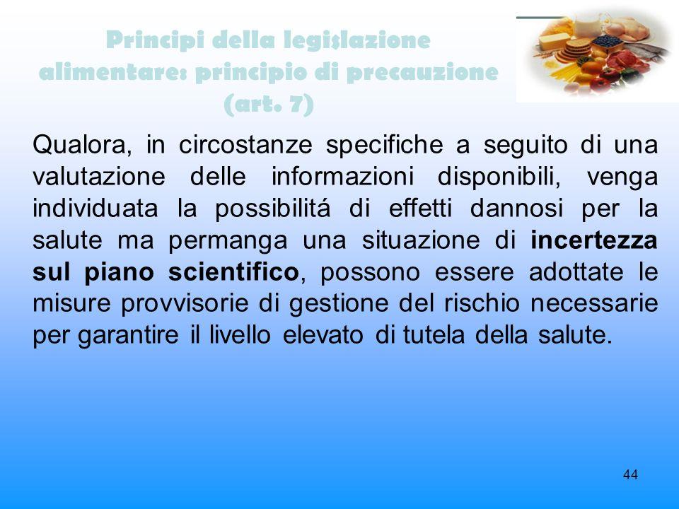 44 Principi della legislazione alimentare: principio di precauzione (art. 7) Qualora, in circostanze specifiche a seguito di una valutazione delle inf