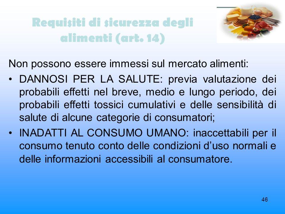 46 Requisiti di sicurezza degli alimenti (art. 14) Non possono essere immessi sul mercato alimenti: DANNOSI PER LA SALUTE: previa valutazione dei prob