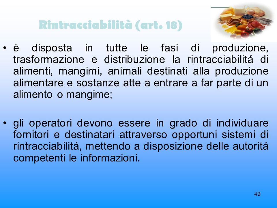 49 Rintracciabilità (art. 18) è disposta in tutte le fasi di produzione, trasformazione e distribuzione la rintracciabilitá di alimenti, mangimi, anim