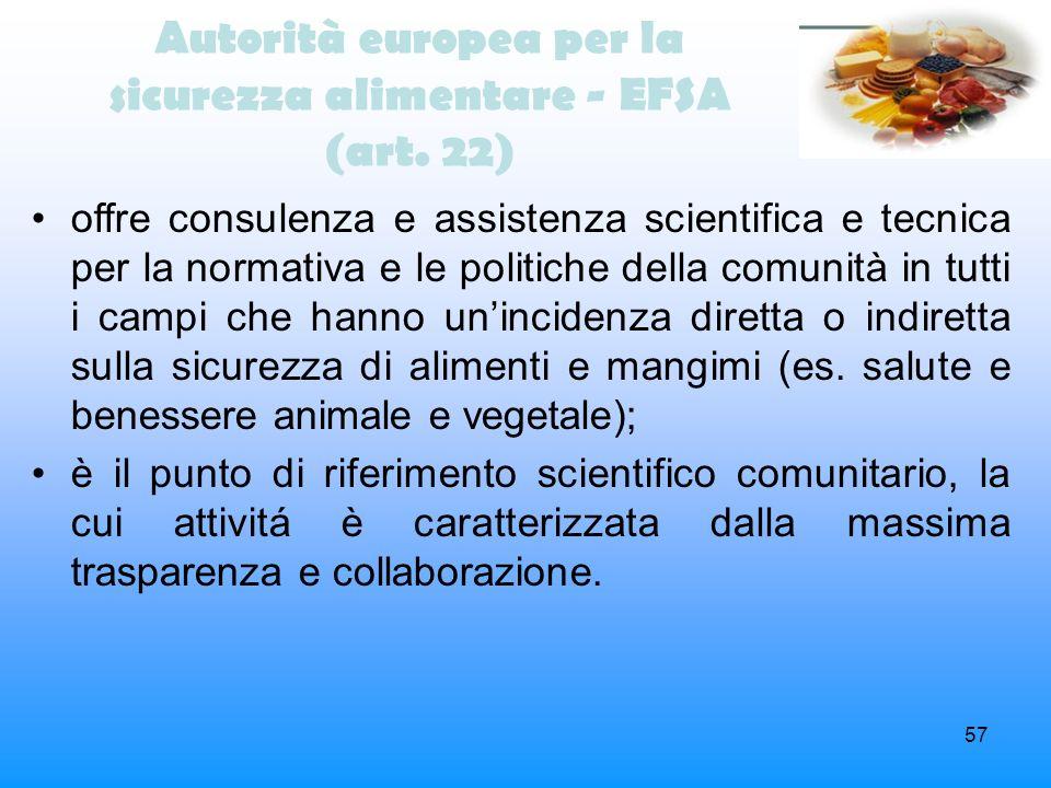 57 Autorità europea per la sicurezza alimentare - EFSA (art. 22) offre consulenza e assistenza scientifica e tecnica per la normativa e le politiche d