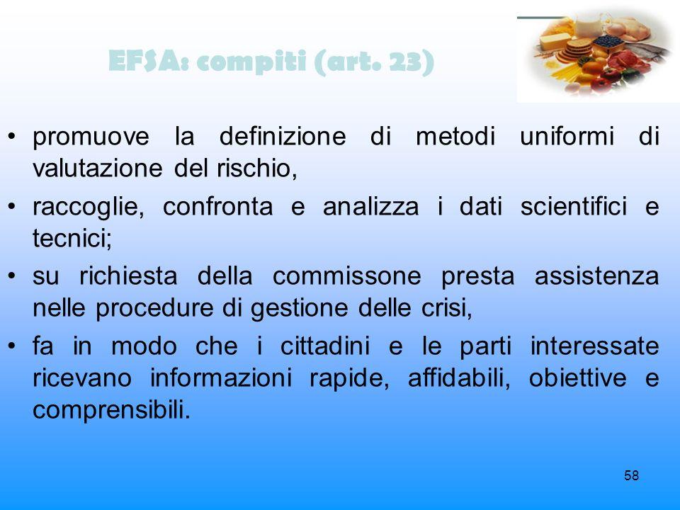 58 EFSA: compiti (art. 23) promuove la definizione di metodi uniformi di valutazione del rischio, raccoglie, confronta e analizza i dati scientifici e