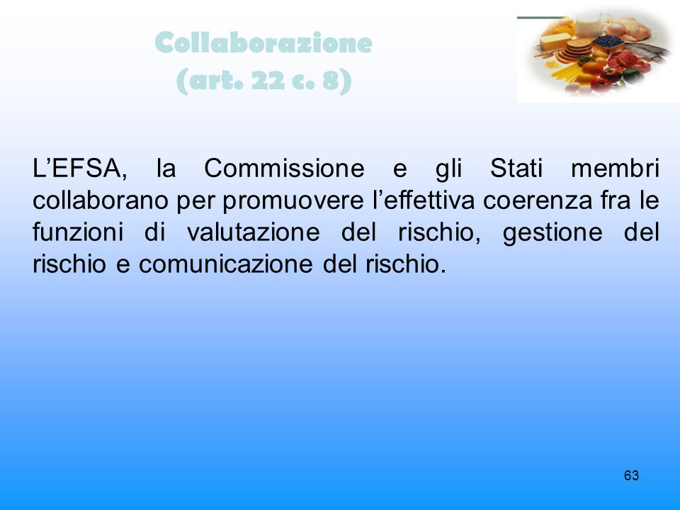 63 Collaborazione (art. 22 c. 8) LEFSA, la Commissione e gli Stati membri collaborano per promuovere leffettiva coerenza fra le funzioni di valutazion