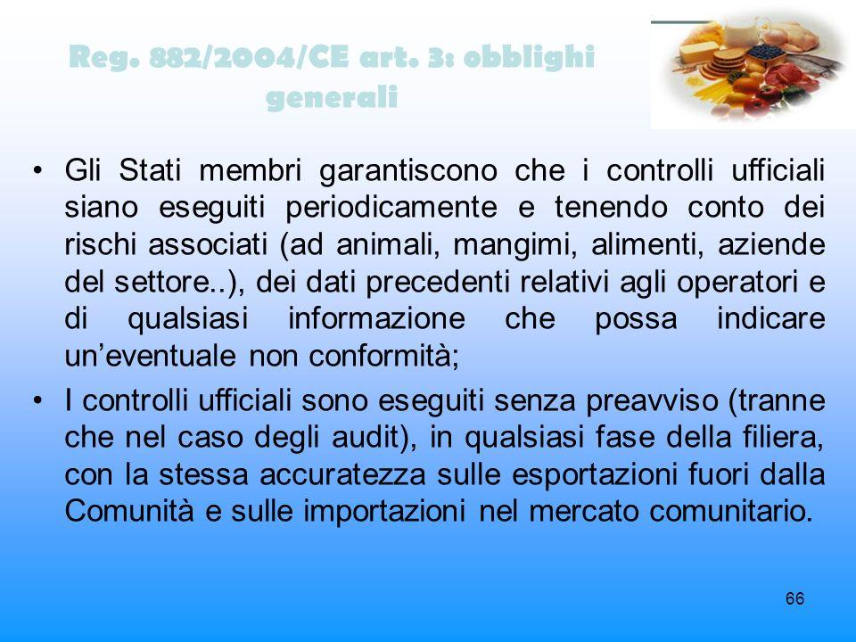 66 Reg. 882/2004/CE art. 3: obblighi generali Gli Stati membri garantiscono che i controlli ufficiali siano eseguiti periodicamente e tenendo conto de