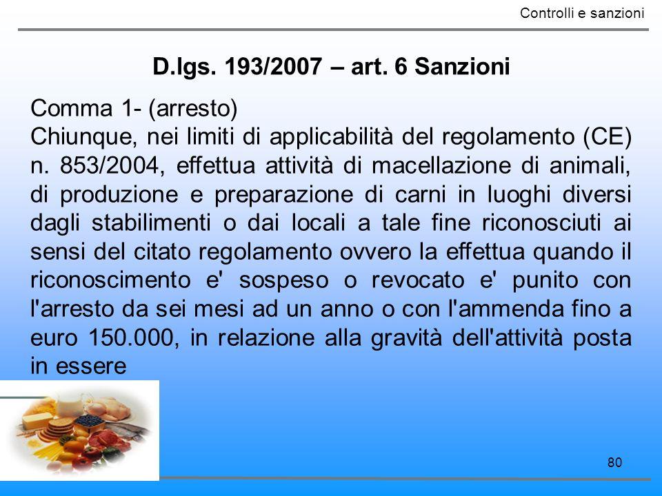 80 D.lgs. 193/2007 – art. 6 Sanzioni Controlli e sanzioni Comma 1- (arresto) Chiunque, nei limiti di applicabilità del regolamento (CE) n. 853/2004, e