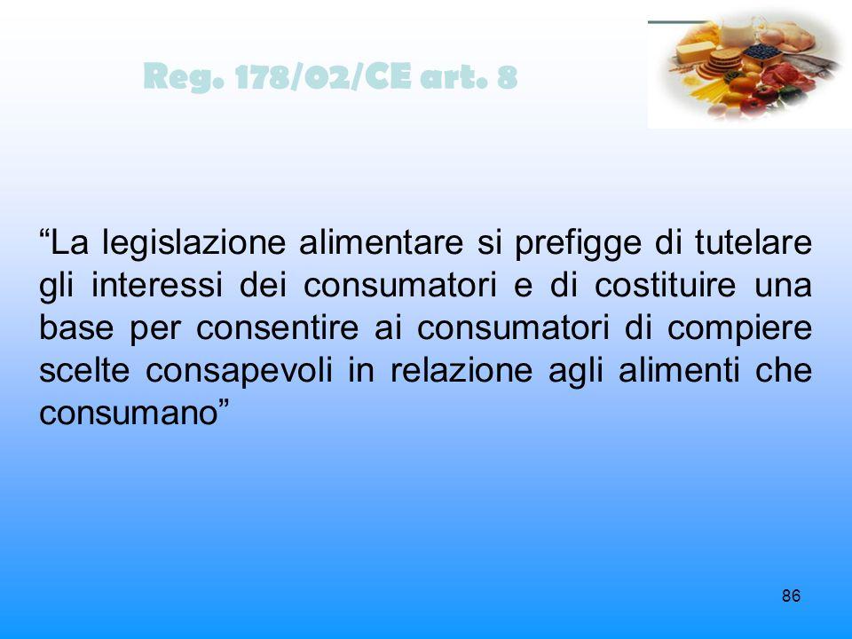 86 Reg. 178/02/CE art. 8 La legislazione alimentare si prefigge di tutelare gli interessi dei consumatori e di costituire una base per consentire ai c