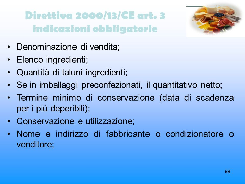 98 Direttiva 2000/13/CE art. 3 indicazioni obbligatorie Denominazione di vendita; Elenco ingredienti; Quantità di taluni ingredienti; Se in imballaggi