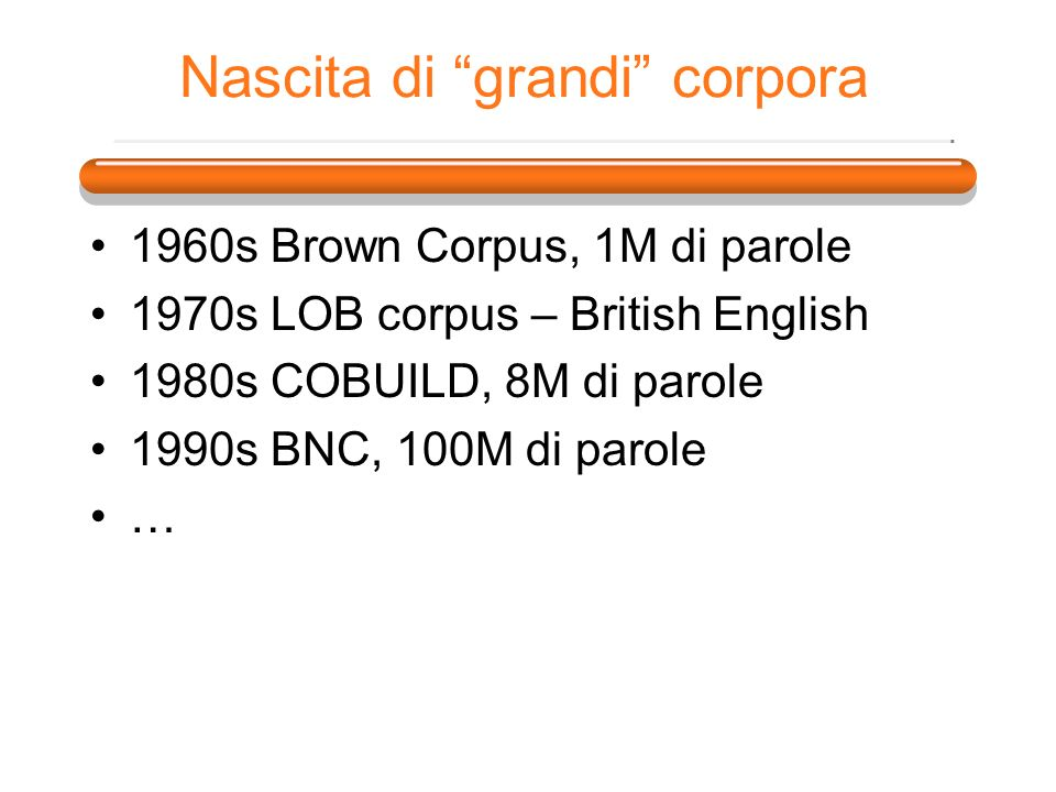 Nascita di grandi corpora 1960s Brown Corpus, 1M di parole 1970s LOB corpus – British English 1980s COBUILD, 8M di parole 1990s BNC, 100M di parole …