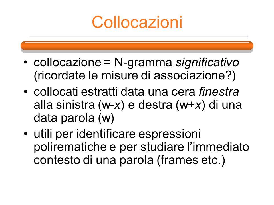 Collocazioni collocazione = N-gramma significativo (ricordate le misure di associazione?) collocati estratti data una cera finestra alla sinistra (w-x