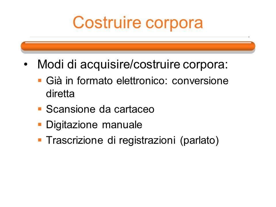 Costruire corpora Modi di acquisire/costruire corpora: Già in formato elettronico: conversione diretta Scansione da cartaceo Digitazione manuale Trasc