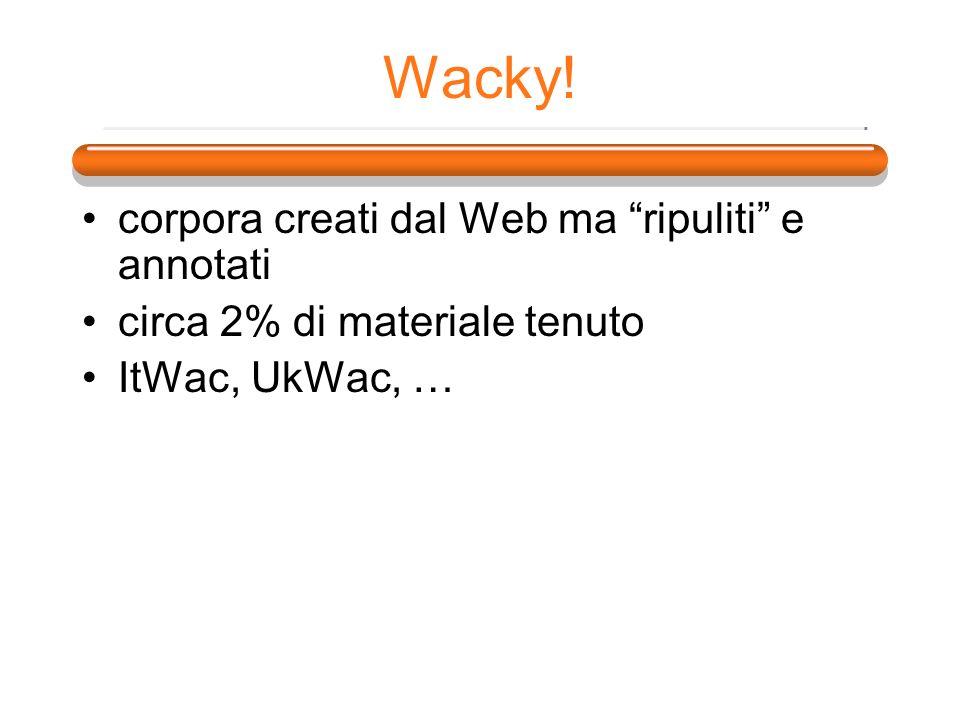 Wacky! corpora creati dal Web ma ripuliti e annotati circa 2% di materiale tenuto ItWac, UkWac, …